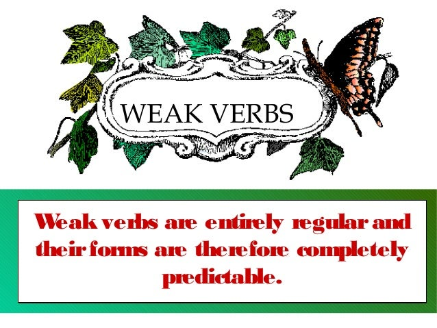 WEAK VERBS  W eak verbs are entirely regular and their forms are therefore completely predictable.