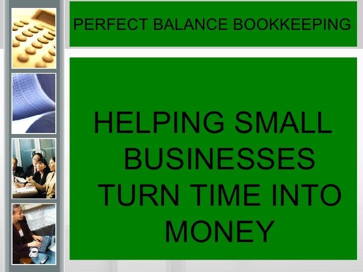 PERFECT BALANCE BOOKKEEPING <ul><li>HELPING SMALL BUSINESSES TURN TIME INTO MONEY </li></ul>
