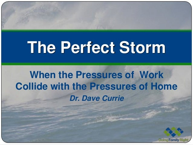 The Perfect Storm  When the Pressures of WorkCollide with the Pressures of Home           Dr. Dave Currie