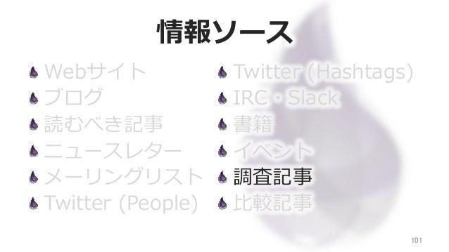 情報ソース Webサイト ブログ 読むべき記事 ニュースレター メーリングリスト Twitter (People) 101 Twitter (Hashtags) IRC・Slack 書籍 イベント 調査記事 ⽐比較記事