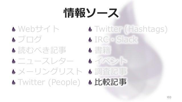 情報ソース Webサイト ブログ 読むべき記事 ニュースレター メーリングリスト Twitter (People) 103 Twitter (Hashtags) IRC・Slack 書籍 イベント 調査記事 ⽐比較記事