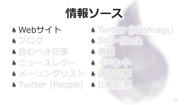 情報ソース Webサイト ブログ 読むべき記事 ニュースレター メーリングリスト Twitter (People) 11 Twitter (Hashtags) IRC・Slack 書籍 イベント 調査記事 ⽐比較記事