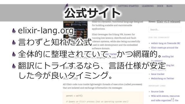 公式サイト elixir-‐‑‒lang.org ⾔言わずと知れた公式 全体的に整理理されていて、かつ網羅羅的。 翻訳にトライするなら、⾔言語仕様が安定 した今が良良いタイミング。 12