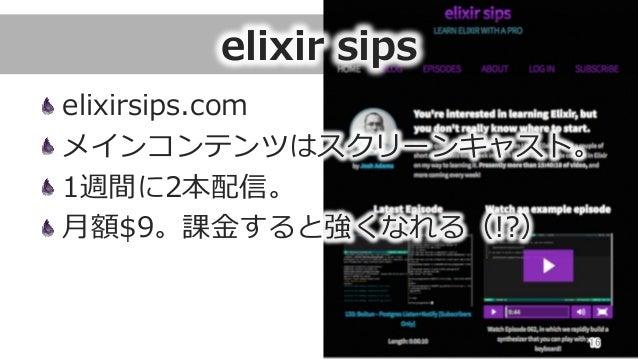 elixir sips elixirsips.com メインコンテンツはスクリーンキャスト。 1週間に2本配信。 ⽉月額$9。課⾦金金すると強くなれる(!?) 16
