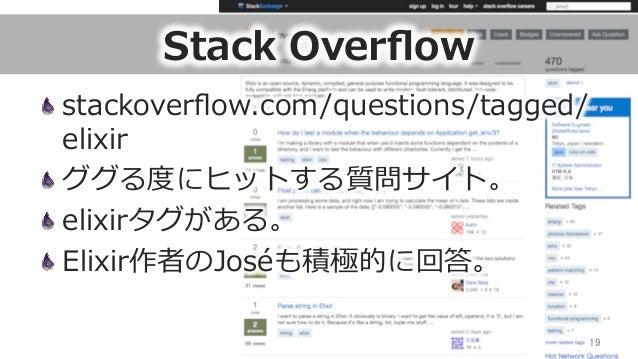 Stack Overflow stackoverflow.com/questions/tagged/ elixir ググる度度にヒットする質問サイト。 elixirタグがある。 Elixir作者のJoséも積極的に回答。 19