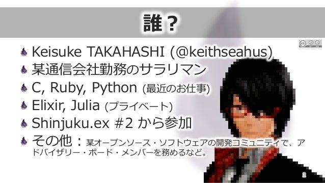 誰? Keisuke TAKAHASHI (@keithseahus) 某通信会社勤務のサラリマン C, Ruby, Python (最近のお仕事) Elixir, Julia (プライベート) Shinjuku.ex ...
