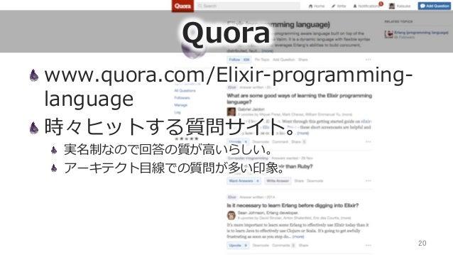 Quora www.quora.com/Elixir-‐‑‒programming-‐‑‒ language 時々ヒットする質問サイト。  実名制なので回答の質が⾼高いらしい。  アーキテクト⽬目線での質問が多い印象。 20