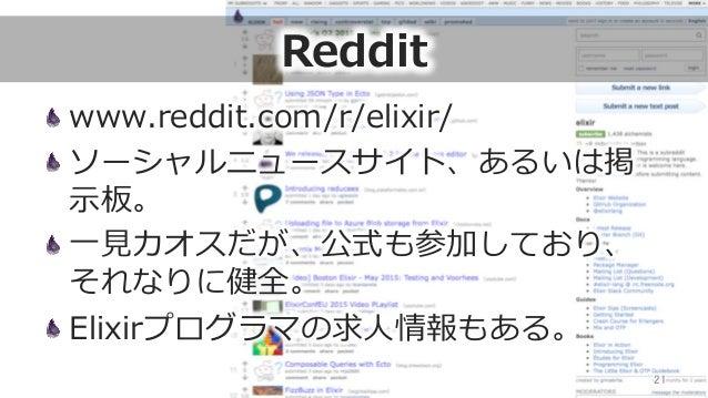 Reddit www.reddit.com/r/elixir/ ソーシャルニュースサイト、あるいは掲 ⽰示板。 ⼀一⾒見見カオスだが、公式も参加しており、 それなりに健全。 Elixirプログラマの求⼈人情報もある。 21