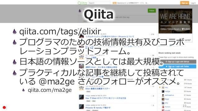 Qiita qiita.com/tags/elixir プログラマのための技術情報共有及びコラボ レーションプラットフォーム。 ⽇日本語の情報ソースとしては最⼤大規模。 プラクティカルな記事を継続して投稿されて いる @ma2ge さ...