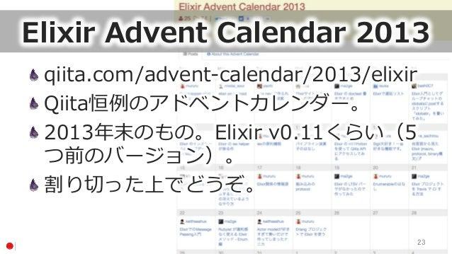 Elixir Advent Calendar 2013 qiita.com/advent-‐‑‒calendar/2013/elixir Qiita恒例例のアドベントカレンダー。 2013年年末のもの。Elixir v0.11くらい(...
