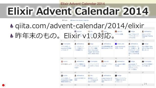 Elixir Advent Calendar 2014 qiita.com/advent-‐‑‒calendar/2014/elixir 昨年年末のもの。Elixir v1.0対応。 24
