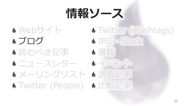 情報ソース Webサイト ブログ 読むべき記事 ニュースレター メーリングリスト Twitter (People) 25 Twitter (Hashtags) IRC・Slack 書籍 イベント 調査記事 ⽐比較記事