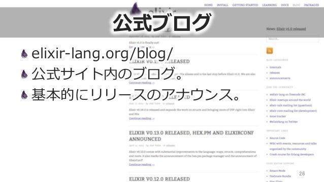 公式ブログ elixir-‐‑‒lang.org/blog/ 公式サイト内のブログ。 基本的にリリースのアナウンス。 26