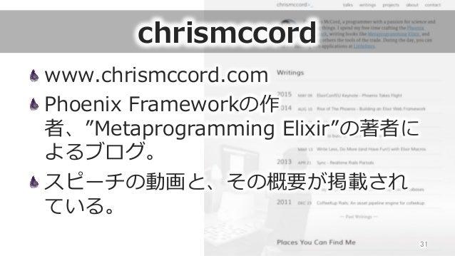 "chrismccord www.chrismccord.com Phoenix Frameworkの作 者、""Metaprogramming Elixir""の著者に よるブログ。 スピーチの動画と、その概要が掲載され ている。 31"