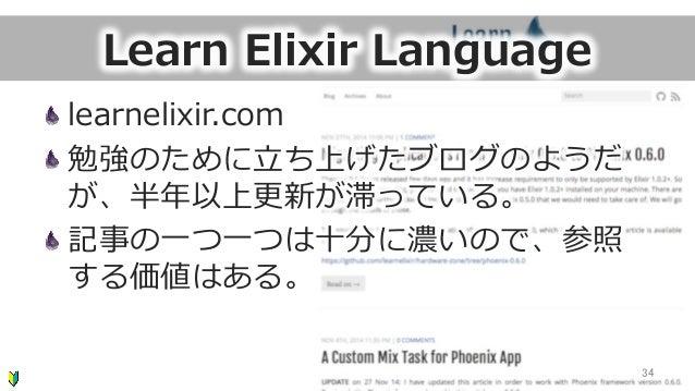 Learn Elixir Language learnelixir.com 勉強のために⽴立立ち上げたブログのようだ が、半年年以上更更新が滞っている。 記事の⼀一つ⼀一つは⼗十分に濃いので、参照 する価値はある。 34