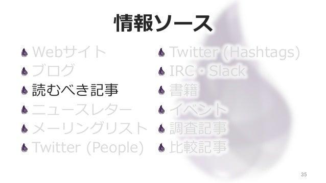 情報ソース Webサイト ブログ 読むべき記事 ニュースレター メーリングリスト Twitter (People) 35 Twitter (Hashtags) IRC・Slack 書籍 イベント 調査記事 ⽐比較記事