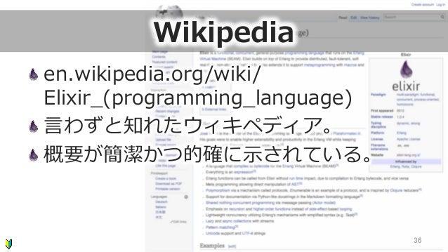 Wikipedia en.wikipedia.org/wiki/ Elixir_̲(programming_̲language) ⾔言わずと知れたウィキペディア。 概要が簡潔かつ的確に⽰示されている。 36