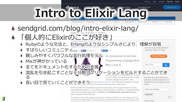 Intro to Elixir Lang sendgrid.com/blog/intro-‐‑‒elixir-‐‑‒lang/  「個⼈人的にElixirのここが好き」  Rubyのような⽂文法と、Erlangのようなシンプルさにより...