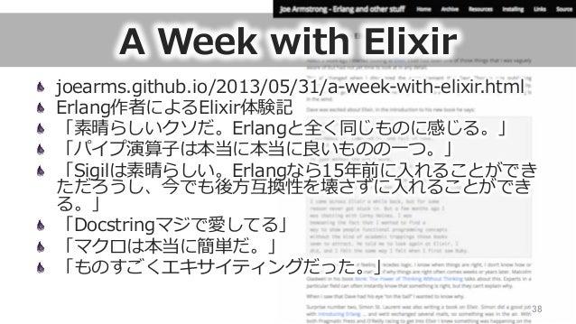 A Week with Elixir joearms.github.io/2013/05/31/a-‐‑‒week-‐‑‒with-‐‑‒elixir.html  Erlang作者によるElixir体験記  「素晴らしいクソだ。Erl...
