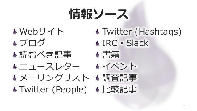 情報ソース Webサイト ブログ 読むべき記事 ニュースレター メーリングリスト Twitter (People) 4 Twitter (Hashtags) IRC・Slack 書籍 イベント 調査記事 ⽐比較記事