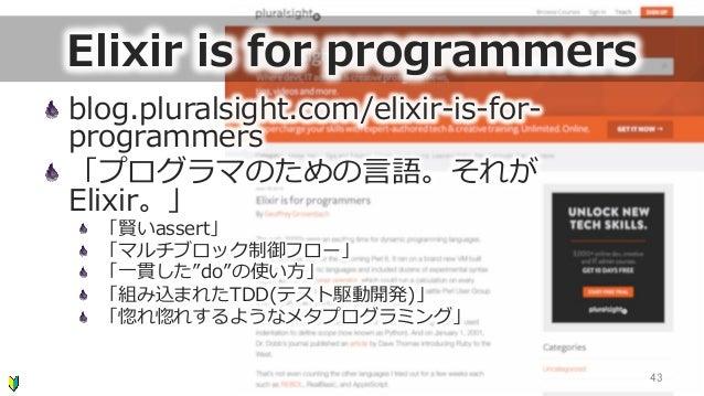 Elixir is for programmers blog.pluralsight.com/elixir-‐‑‒is-‐‑‒for-‐‑‒ programmers 「プログラマのための⾔言語。それが Elixir。」  「賢いass...