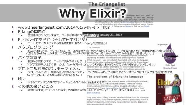 Why Elixir? www.theerlangelist.com/2014/01/why-‐‑‒elixir.html  Erlangの問題点  「⾔言語仕様がシンプルすぎて、コードが煩雑になってしまう。」  Elixirは何である...