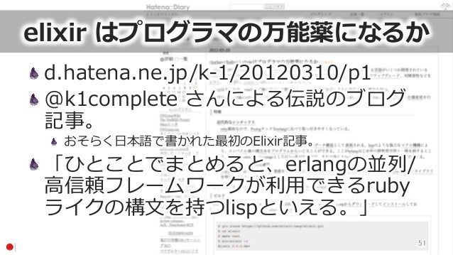 elixir はプログラマの万能薬になるか d.hatena.ne.jp/k-‐‑‒1/20120310/p1 @k1complete さんによる伝説のブログ 記事。  おそらく⽇日本語で書かれた最初のElixir記事。 「ひとことで...