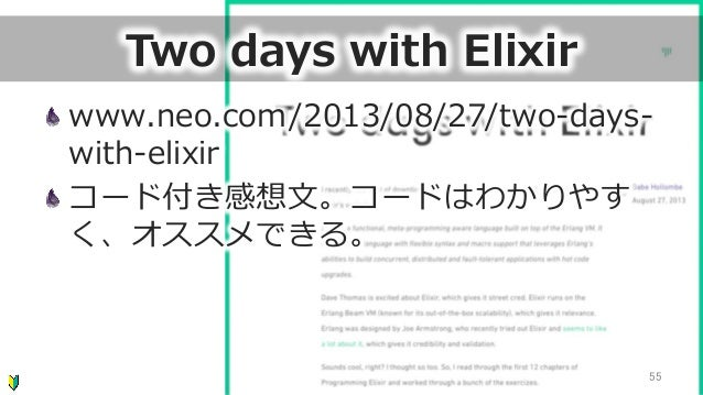 Two days with Elixir www.neo.com/2013/08/27/two-‐‑‒days-‐‑‒ with-‐‑‒elixir コード付き感想⽂文。コードはわかりやす く、オススメできる。 55