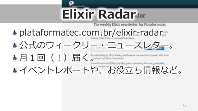 Elixir Radar plataformatec.com.br/elixir-‐‑‒radar 公式のウィークリー・ニュースレター。 ⽉月1回(!)届く。 イベントレポートや、お役⽴立立ち情報など。 61