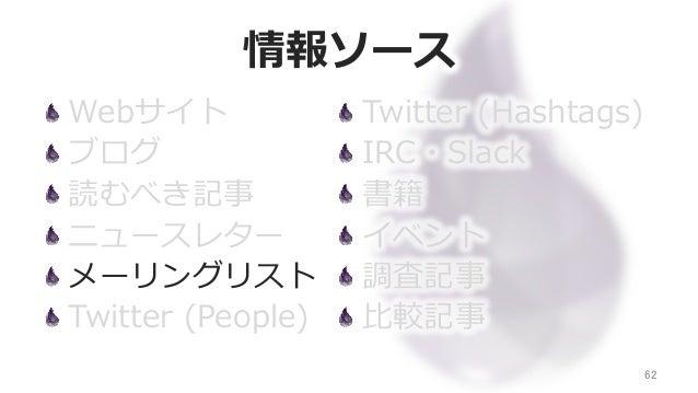 情報ソース Webサイト ブログ 読むべき記事 ニュースレター メーリングリスト Twitter (People) 62 Twitter (Hashtags) IRC・Slack 書籍 イベント 調査記事 ⽐比較記事
