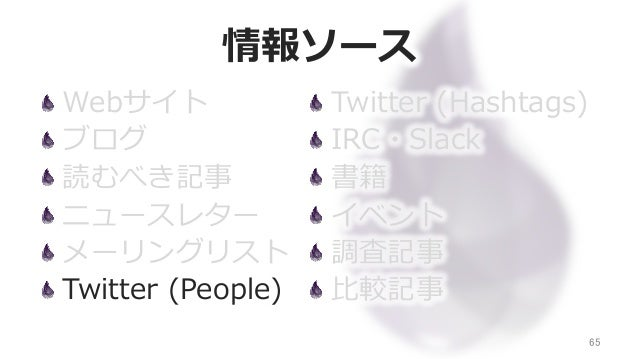 情報ソース Webサイト ブログ 読むべき記事 ニュースレター メーリングリスト Twitter (People) 65 Twitter (Hashtags) IRC・Slack 書籍 イベント 調査記事 ⽐比較記事