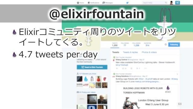 @elixirfountain Elixirコミュニティ周りのツイートをリツ イートしてくる。 4.7 tweets per day 68