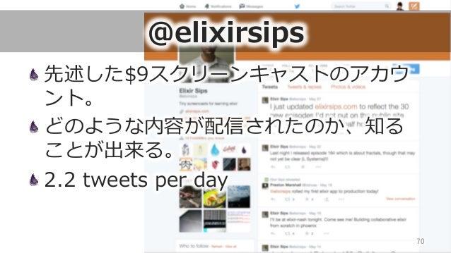 @elixirsips 先述した$9スクリーンキャストのアカウ ント。 どのような内容が配信されたのか、知る ことが出来る。 2.2 tweets per day 70