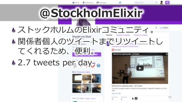 @StockholmElixir ストックホルムのElixirコミュニティ。 関係者個⼈人のツイートまでリツイートし てくれるため、便便利利。 2.7 tweets per day 72