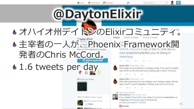 @DaytonElixir オハイオ州デイトンのElixirコミュニティ。 主宰者の⼀一⼈人が、Phoenix Framework開 発者のChris McCord。 1.6 tweets per day 73