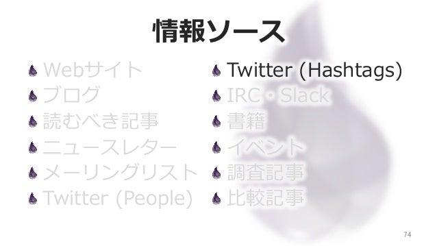 情報ソース Webサイト ブログ 読むべき記事 ニュースレター メーリングリスト Twitter (People) 74 Twitter (Hashtags) IRC・Slack 書籍 イベント 調査記事 ⽐比較記事