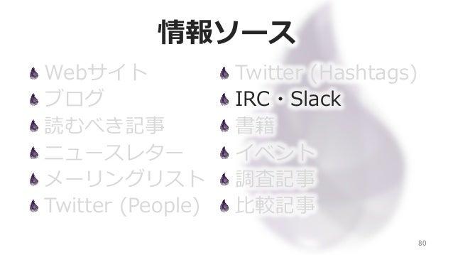 情報ソース Webサイト ブログ 読むべき記事 ニュースレター メーリングリスト Twitter (People) 80 Twitter (Hashtags) IRC・Slack 書籍 イベント 調査記事 ⽐比較記事