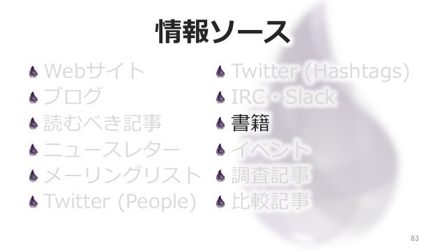 情報ソース Webサイト ブログ 読むべき記事 ニュースレター メーリングリスト Twitter (People) 83 Twitter (Hashtags) IRC・Slack 書籍 イベント 調査記事 ⽐比較記事