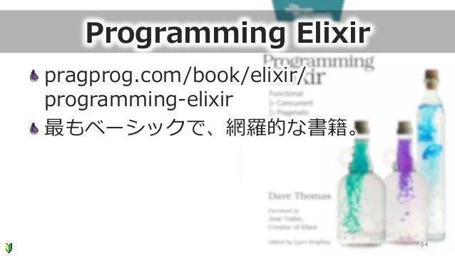 Programming Elixir pragprog.com/book/elixir/ programming-‐‑‒elixir 最もベーシックで、網羅羅的な書籍。 84