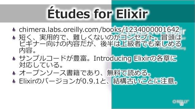 Études for Elixir chimera.labs.oreilly.com/books/1234000001642  短く、実⽤用的で、難しくないのがコンセプト。冒頭は ビギナー向けの内容だが、後半は上級者でも楽しめる 内容。 ...