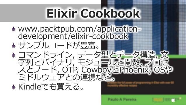 Elixir Cookbook www.packtpub.com/application-‐‑‒ development/elixir-‐‑‒cookbook サンプルコードが豊富。 コマンドライン, データ型とデータ構造, ⽂文 字...