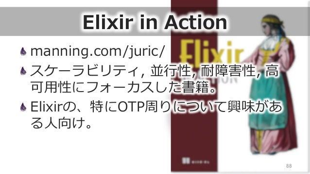 Elixir in Action manning.com/juric/ スケーラビリティ, 並⾏行行性, 耐障害性, ⾼高 可⽤用性にフォーカスした書籍。 Elixirの、特にOTP周りについて興味があ る⼈人向け。 88