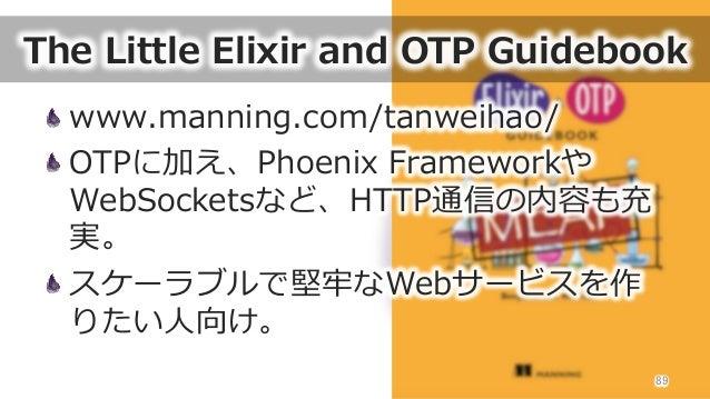 The Little Elixir and OTP Guidebook www.manning.com/tanweihao/ OTPに加え、Phoenix Frameworkや WebSocketsなど、HTTP通信の内容も充 実...