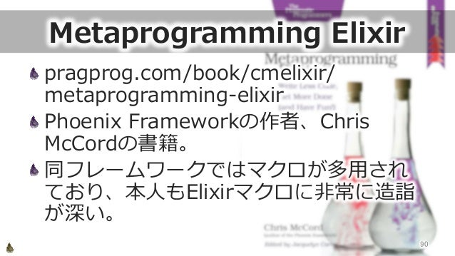 Metaprogramming Elixir pragprog.com/book/cmelixir/ metaprogramming-‐‑‒elixir Phoenix Frameworkの作者、Chris  McCordの書籍。 同...