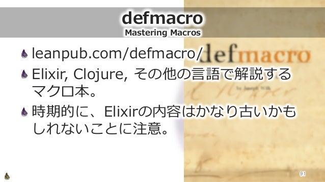 defmacro Mastering Macros leanpub.com/defmacro/ Elixir, Clojure, その他の⾔言語で解説する マクロ本。 時期的に、Elixirの内容はかなり古いかも しれないことに注意。...
