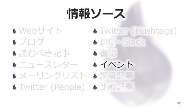 情報ソース Webサイト ブログ 読むべき記事 ニュースレター メーリングリスト Twitter (People) 92 Twitter (Hashtags) IRC・Slack 書籍 イベント 調査記事 ⽐比較記事