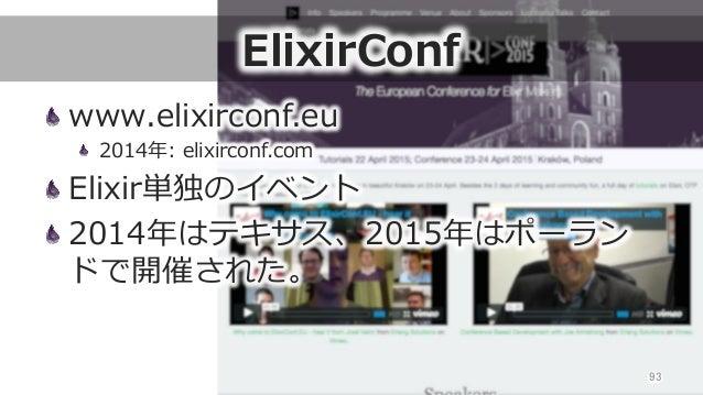 ElixirConf www.elixirconf.eu  2014年年: elixirconf.com Elixir単独のイベント 2014年年はテキサス、2015年年はポーラン ドで開催された。 93