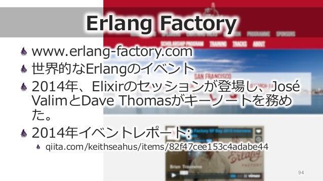 Erlang Factory www.erlang-‐‑‒factory.com 世界的なErlangのイベント 2014年年、Elixirのセッションが登場し、José  ValimとDave Thomasがキーノートを務め た。 ...