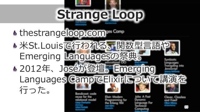 Strange Loop thestrangeloop.com ⽶米St.Louisで⾏行行われる、関数型⾔言語や Emerging Languagesの祭典。 2012年年、Joséが登壇。Emerging  Languages ...