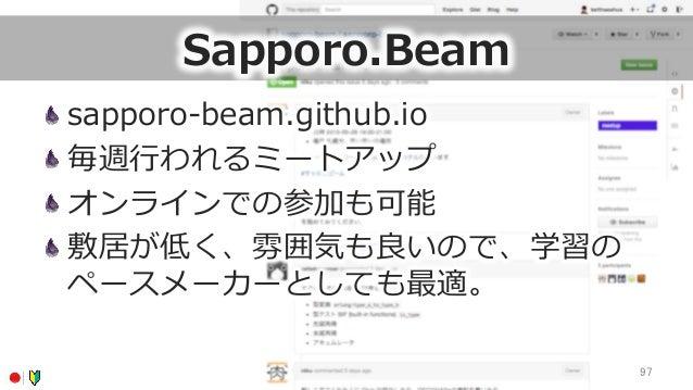Sapporo.Beam sapporo-‐‑‒beam.github.io 毎週⾏行行われるミートアップ オンラインでの参加も可能 敷居が低く、雰囲気も良良いので、学習の ペースメーカーとしても最適。 97